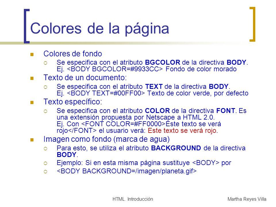 HTML. IntroducciónMartha Reyes Villa Colores de la página Colores de fondo Se especifica con el atributo BGCOLOR de la directiva BODY. Ej. Fondo de co