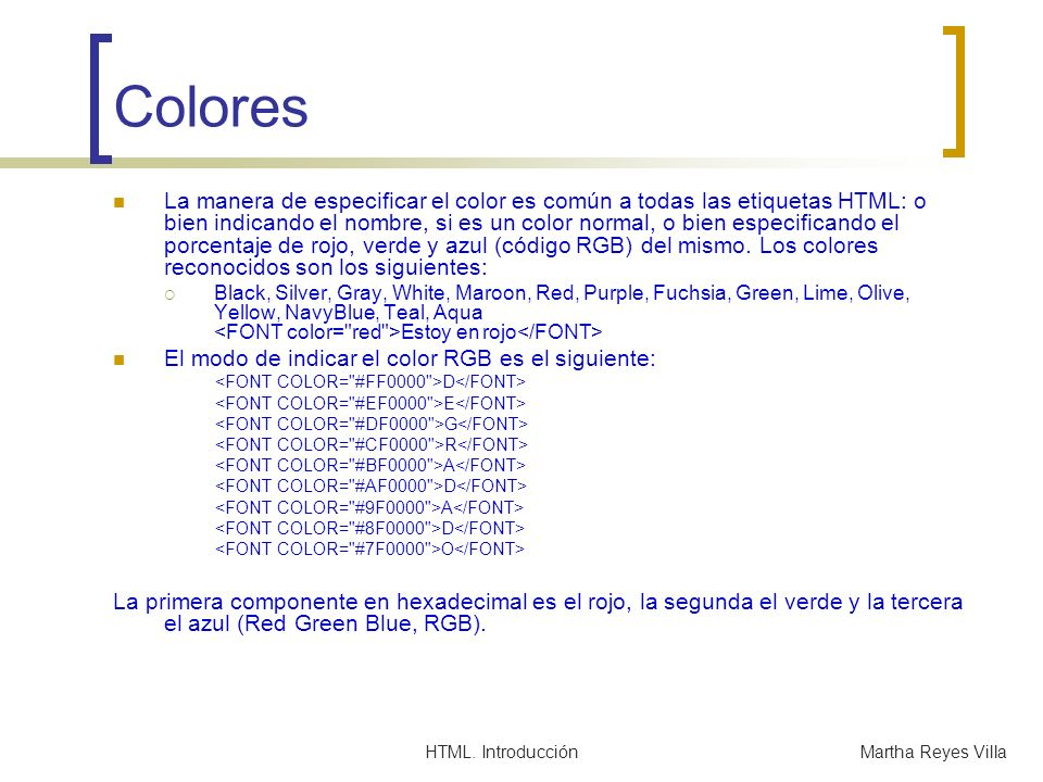 HTML. IntroducciónMartha Reyes Villa Colores La manera de especificar el color es común a todas las etiquetas HTML: o bien indicando el nombre, si es
