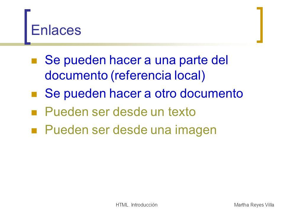 HTML. IntroducciónMartha Reyes Villa Enlaces Se pueden hacer a una parte del documento (referencia local) Se pueden hacer a otro documento Pueden ser