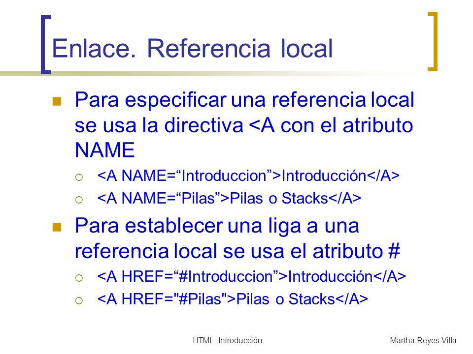 HTML. IntroducciónMartha Reyes Villa Enlace. Referencia local Para especificar una referencia local se usa la directiva <A con el atributo NAME Introd