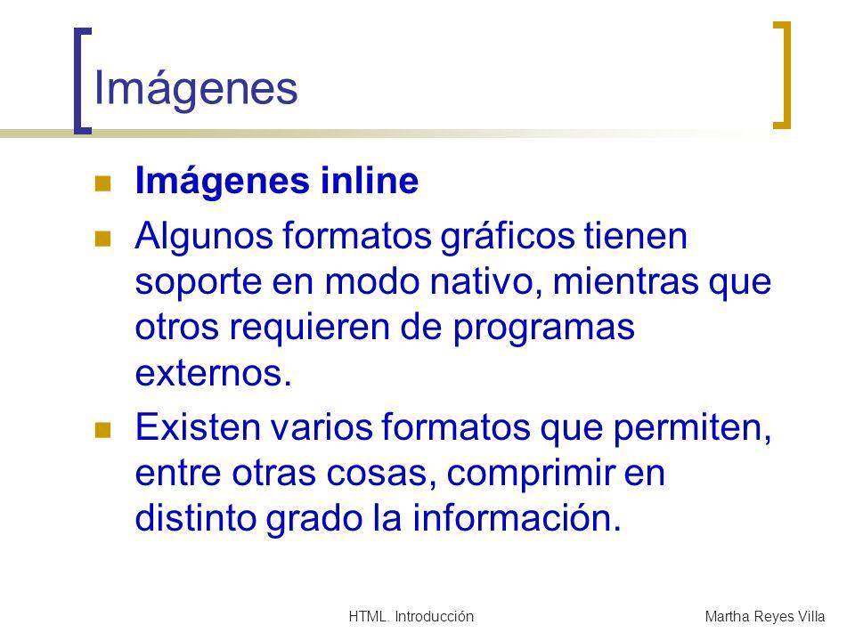 HTML. IntroducciónMartha Reyes Villa Imágenes Imágenes inline Algunos formatos gráficos tienen soporte en modo nativo, mientras que otros requieren de