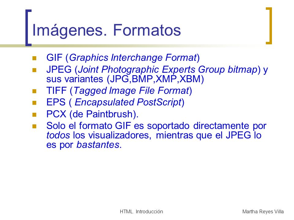 HTML. IntroducciónMartha Reyes Villa Imágenes. Formatos GIF (Graphics Interchange Format) JPEG (Joint Photographic Experts Group bitmap) y sus variant