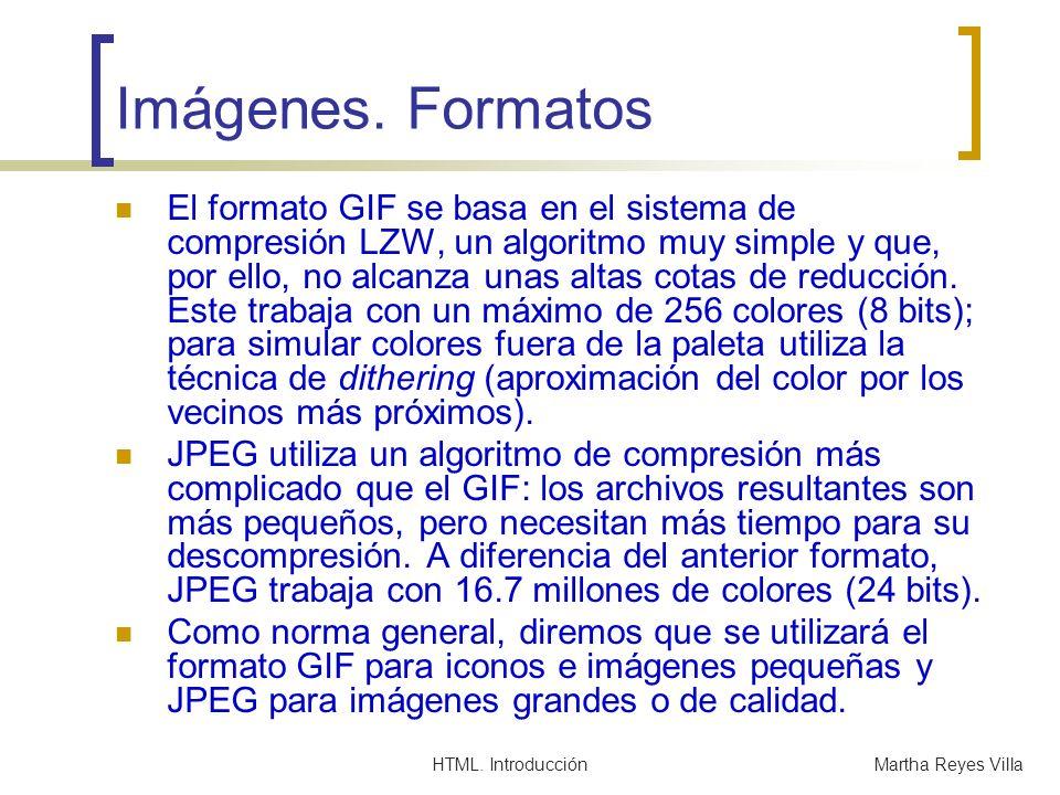 HTML. IntroducciónMartha Reyes Villa Imágenes. Formatos El formato GIF se basa en el sistema de compresión LZW, un algoritmo muy simple y que, por ell