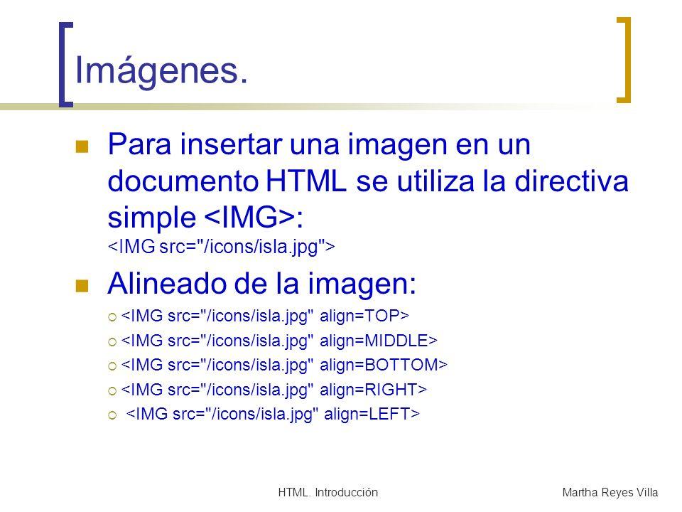 HTML. IntroducciónMartha Reyes Villa Imágenes. Para insertar una imagen en un documento HTML se utiliza la directiva simple : Alineado de la imagen: