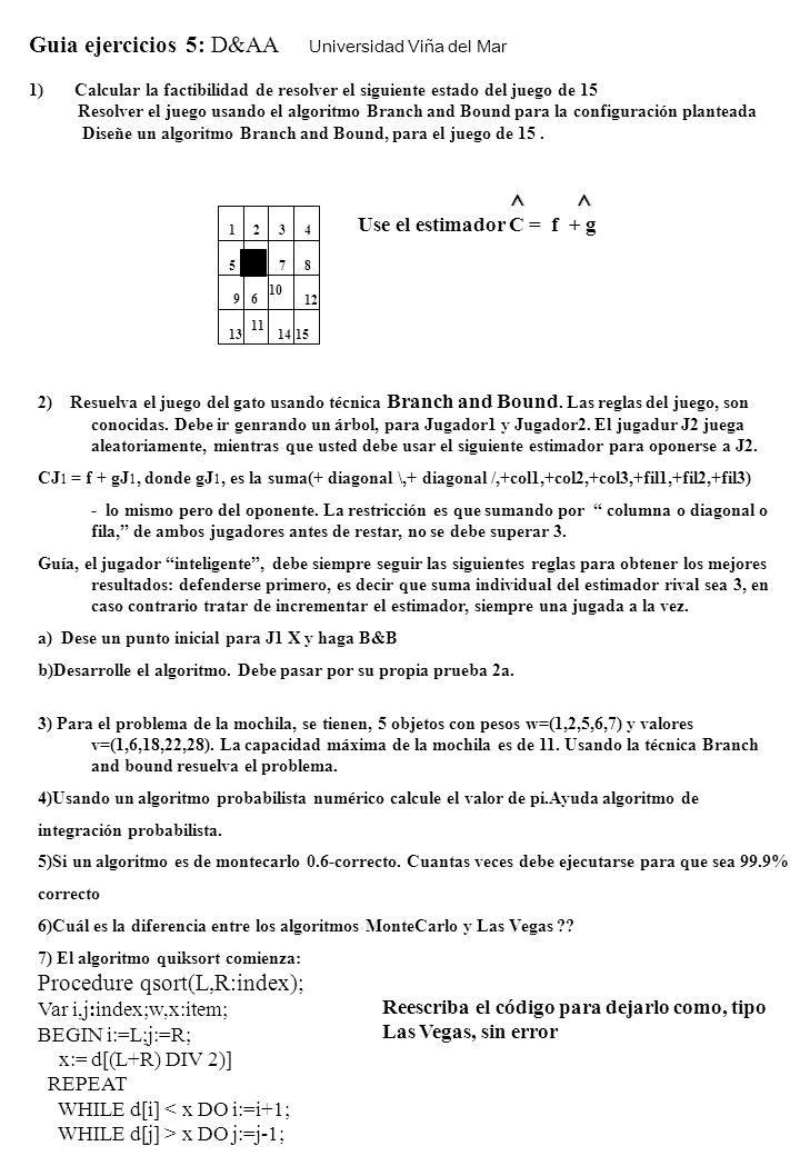 Guia ejercicios 5: D&AA Universidad Viña del Mar 1) Calcular la factibilidad de resolver el siguiente estado del juego de 15 Resolver el juego usando el algoritmo Branch and Bound para la configuración planteada Diseñe un algoritmo Branch and Bound, para el juego de 15.