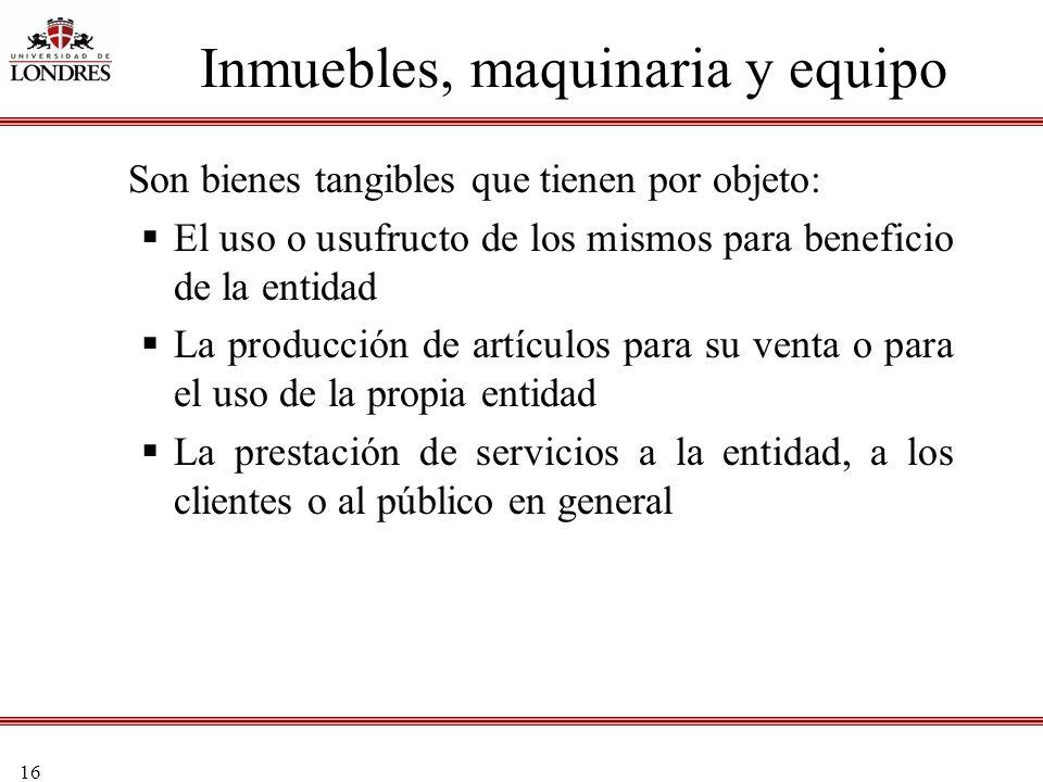 16 Inmuebles, maquinaria y equipo Son bienes tangibles que tienen por objeto: El uso o usufructo de los mismos para beneficio de la entidad La producc