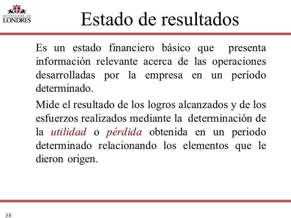38 Estado de resultados Es un estado financiero básico que presenta información relevante acerca de las operaciones desarrolladas por la empresa en un