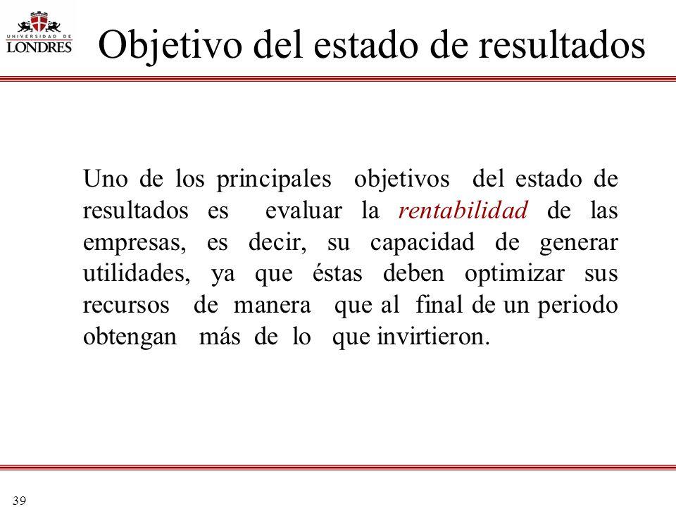 39 Objetivo del estado de resultados Uno de los principales objetivos del estado de resultados es evaluar la rentabilidad de las empresas, es decir, s