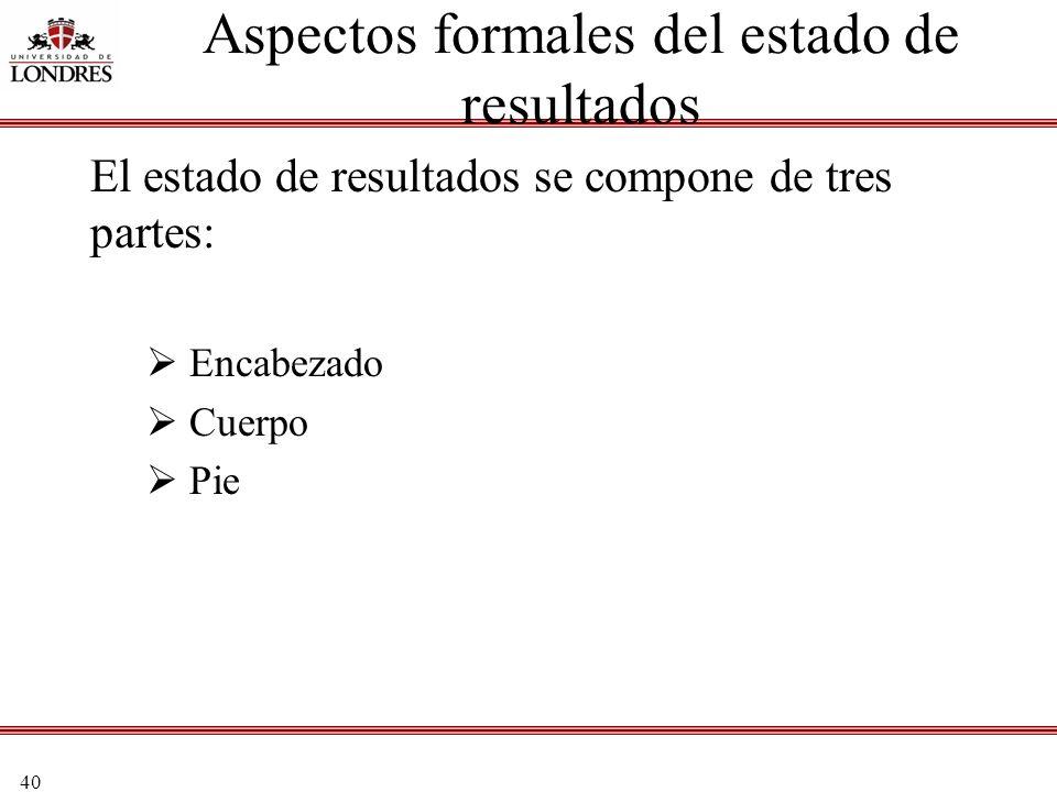 40 Aspectos formales del estado de resultados El estado de resultados se compone de tres partes: Encabezado Cuerpo Pie