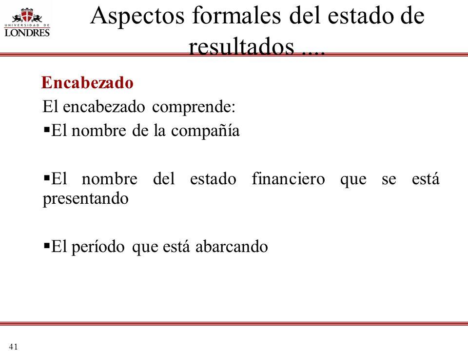41 Aspectos formales del estado de resultados.... Encabezado El encabezado comprende: El nombre de la compañía El nombre del estado financiero que se