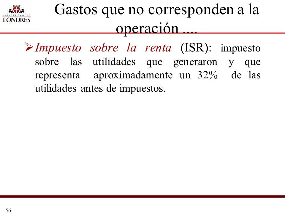 56 Impuesto sobre la renta (ISR): impuesto sobre las utilidades que generaron y que representa aproximadamente un 32% de las utilidades antes de impue