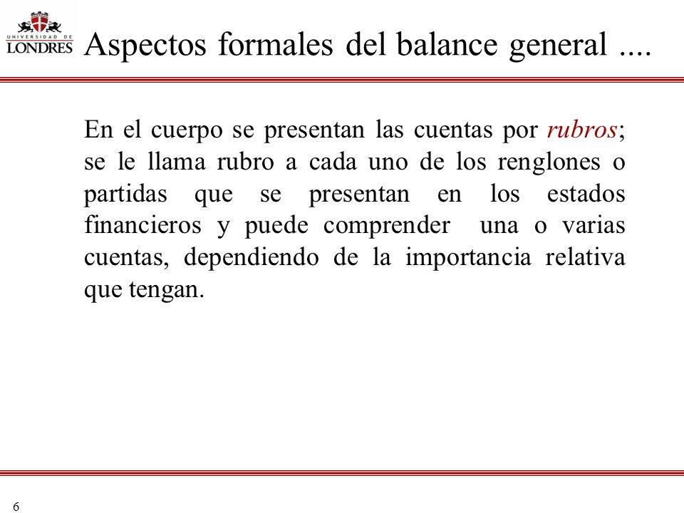6 En el cuerpo se presentan las cuentas por rubros; se le llama rubro a cada uno de los renglones o partidas que se presentan en los estados financier