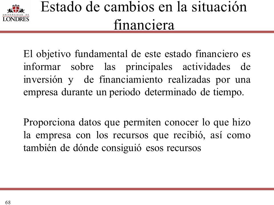 68 Estado de cambios en la situación financiera El objetivo fundamental de este estado financiero es informar sobre las principales actividades de inv