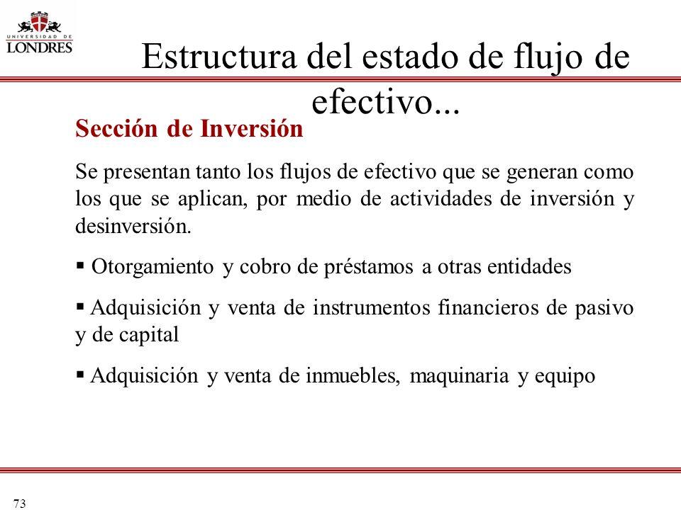 73 Estructura del estado de flujo de efectivo... Sección de Inversión Se presentan tanto los flujos de efectivo que se generan como los que se aplican