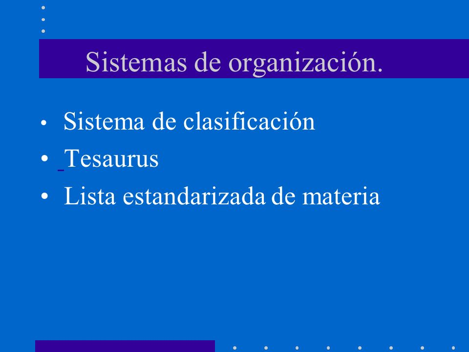 Sistemas de organización. Sistema de clasificación Tesaurus Lista estandarizada de materia