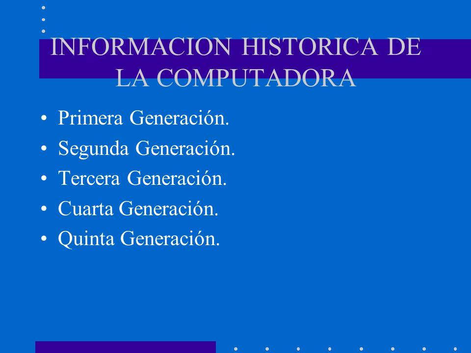 INFORMACION HISTORICA DE LA COMPUTADORA Primera Generación. Segunda Generación. Tercera Generación. Cuarta Generación. Quinta Generación.