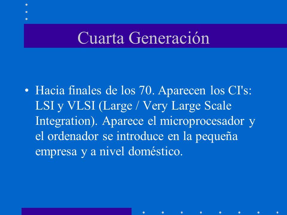 Cuarta Generación Hacia finales de los 70. Aparecen los CI's: LSI y VLSI (Large / Very Large Scale Integration). Aparece el microprocesador y el orden
