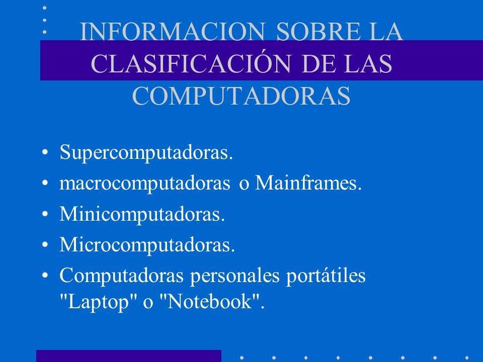 INFORMACION SOBRE LA CLASIFICACIÓN DE LAS COMPUTADORAS Supercomputadoras. macrocomputadoras o Mainframes. Minicomputadoras. Microcomputadoras. Computa