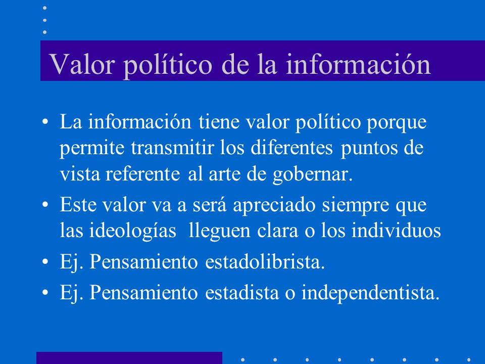 Valor político de la información La información tiene valor político porque permite transmitir los diferentes puntos de vista referente al arte de gob