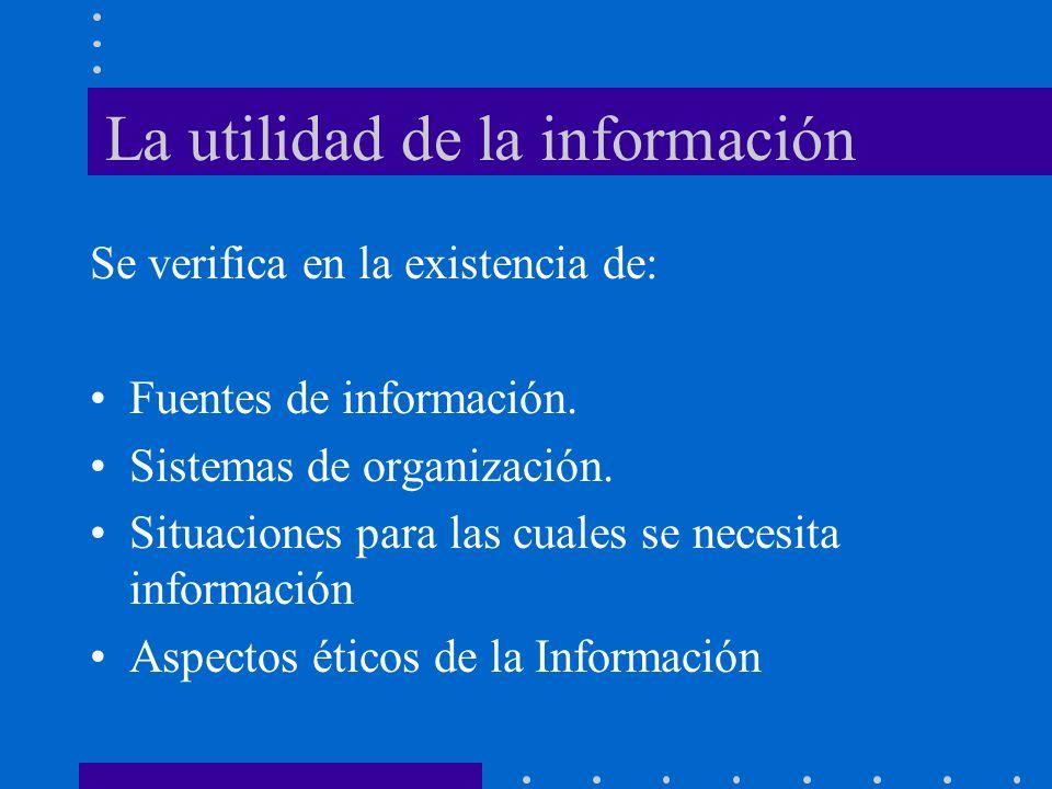 La utilidad de la información Se verifica en la existencia de: Fuentes de información. Sistemas de organización. Situaciones para las cuales se necesi