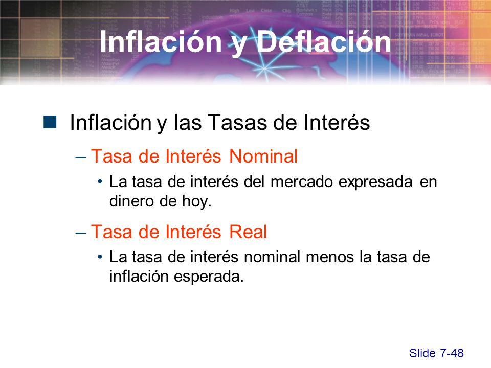 Slide 7-48 Inflación y las Tasas de Interés –Tasa de Interés Nominal La tasa de interés del mercado expresada en dinero de hoy. –Tasa de Interés Real