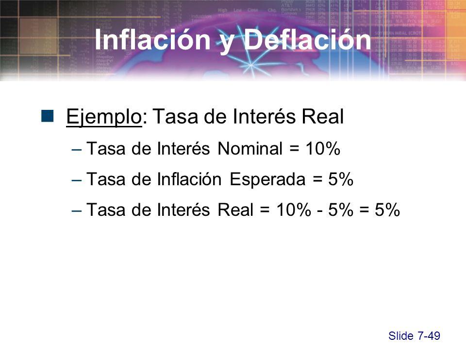 Slide 7-49 Ejemplo: Tasa de Interés Real –Tasa de Interés Nominal = 10% –Tasa de Inflación Esperada = 5% –Tasa de Interés Real = 10% - 5% = 5% Inflaci