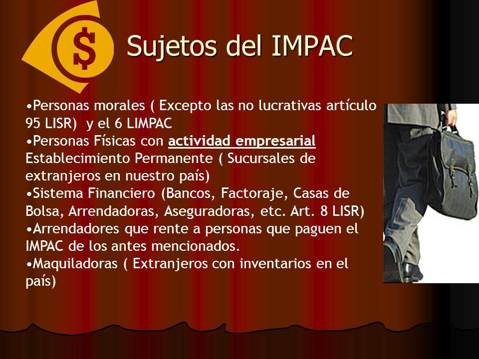 Sujetos del IMPAC Personas morales ( Excepto las no lucrativas artículo 95 LISR) y el 6 LIMPAC Personas Físicas con actividad empresarial Establecimie