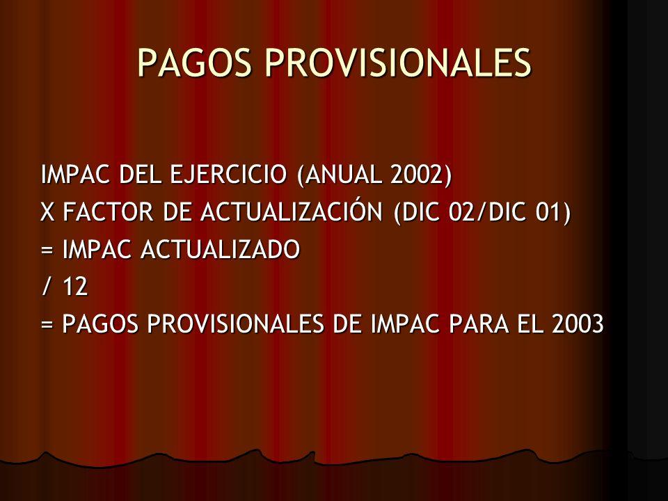 PAGOS PROVISIONALES IMPAC DEL EJERCICIO (ANUAL 2002) X FACTOR DE ACTUALIZACIÓN (DIC 02/DIC 01) = IMPAC ACTUALIZADO / 12 = PAGOS PROVISIONALES DE IMPAC