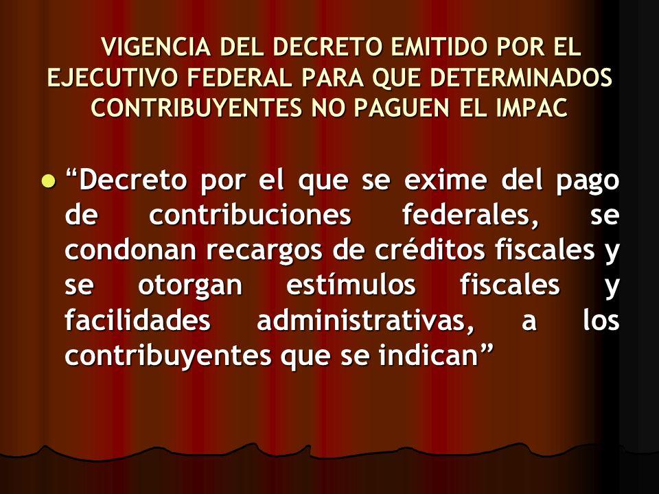 VIGENCIA DEL DECRETO EMITIDO POR EL EJECUTIVO FEDERAL PARA QUE DETERMINADOS CONTRIBUYENTES NO PAGUEN EL IMPAC VIGENCIA DEL DECRETO EMITIDO POR EL EJEC