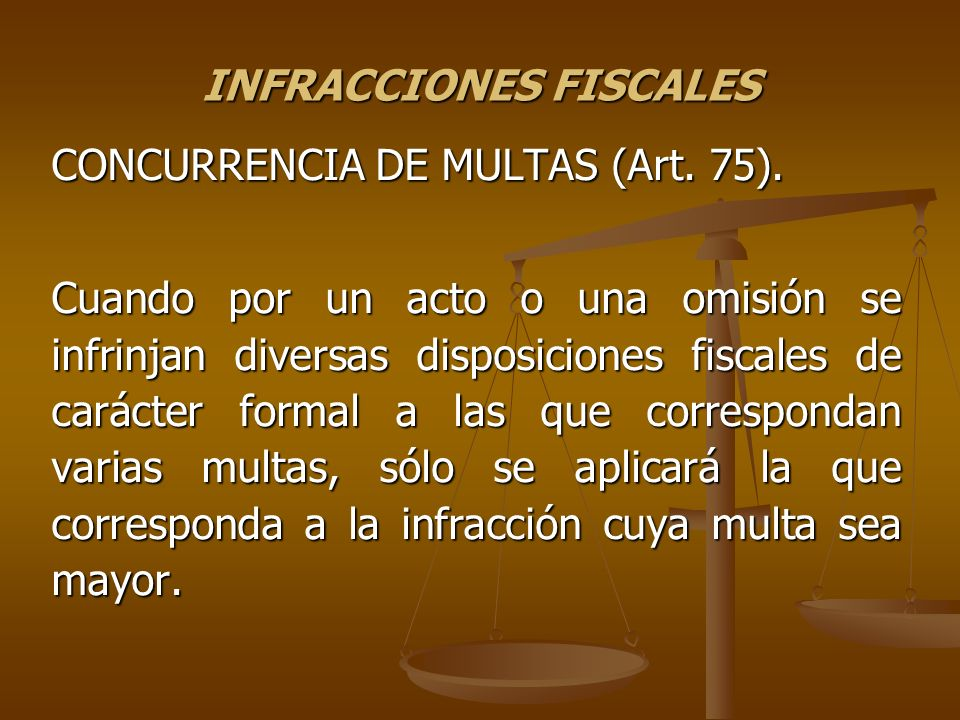 INFRACCIONES FISCALES CONCURRENCIA DE MULTAS (Art. 75). Cuando por un acto o una omisión se infrinjan diversas disposiciones fiscales de carácter form