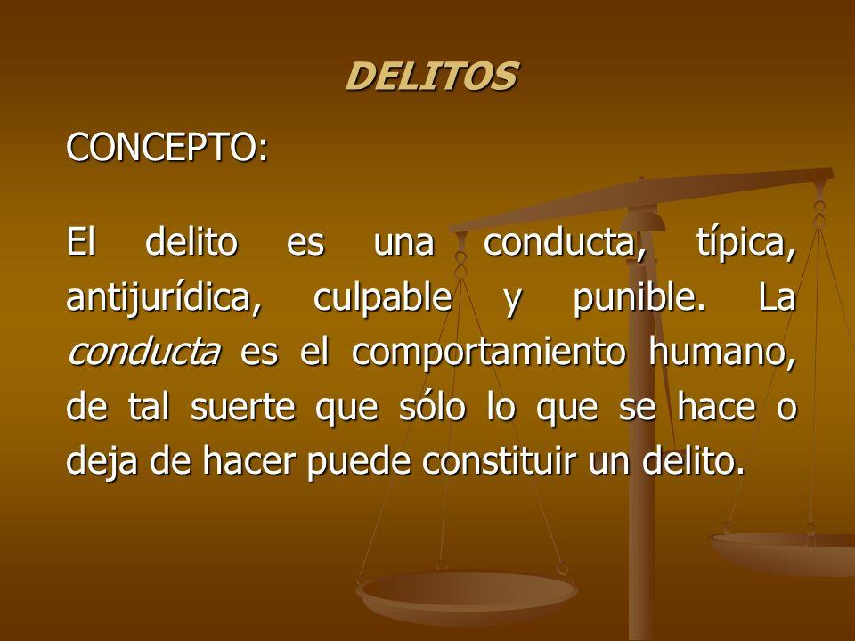 DELITOS CONCEPTO: El delito es una conducta, típica, antijurídica, culpable y punible. La conducta es el comportamiento humano, de tal suerte que sólo