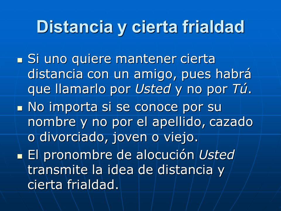Distancia y cierta frialdad Si uno quiere mantener cierta distancia con un amigo, pues habrá que llamarlo por Usted y no por Tú.