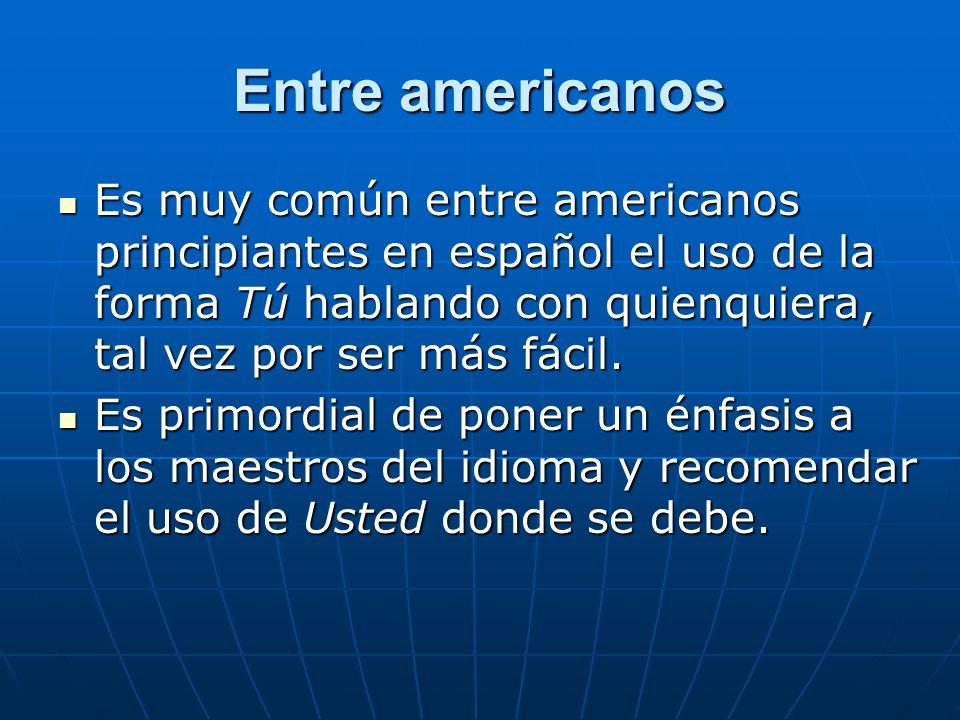 Entre americanos Es muy común entre americanos principiantes en español el uso de la forma Tú hablando con quienquiera, tal vez por ser más fácil.