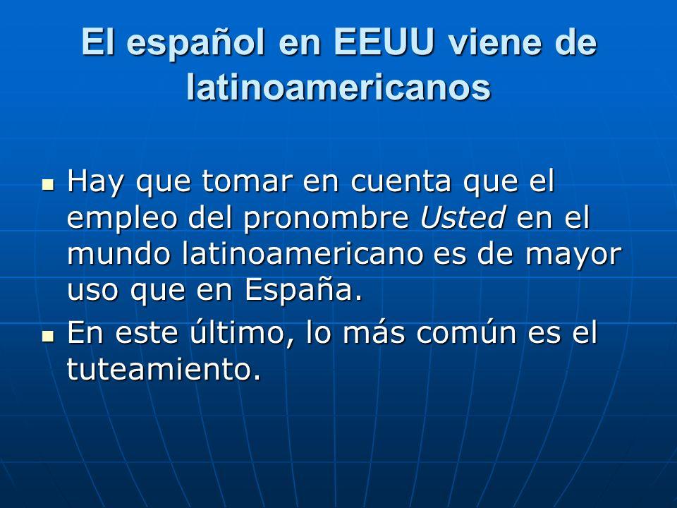 El español en EEUU viene de latinoamericanos Hay que tomar en cuenta que el empleo del pronombre Usted en el mundo latinoamericano es de mayor uso que en España.