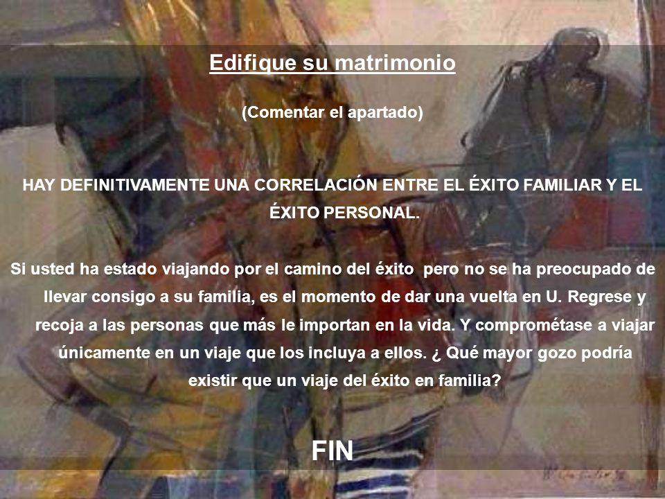 Edifique su matrimonio (Comentar el apartado) HAY DEFINITIVAMENTE UNA CORRELACIÓN ENTRE EL ÉXITO FAMILIAR Y EL ÉXITO PERSONAL.
