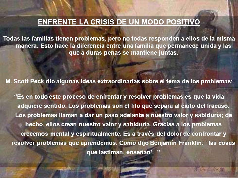 ENFRENTE LA CRISIS DE UN MODO POSITIVO Todas las familias tienen problemas, pero no todas responden a ellos de la misma manera.