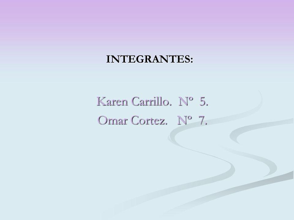 INTEGRANTES: Karen Carrillo. Nº 5. Omar Cortez. Nº 7.