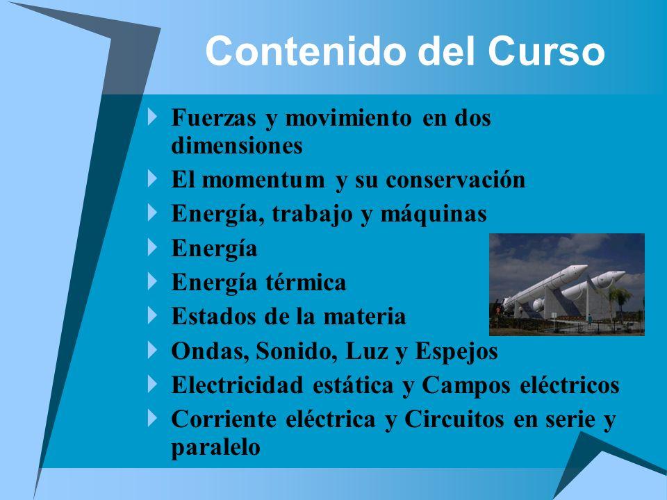 Contenido del Curso Fuerzas y movimiento en dos dimensiones El momentum y su conservación Energía, trabajo y máquinas Energía Energía térmica Estados