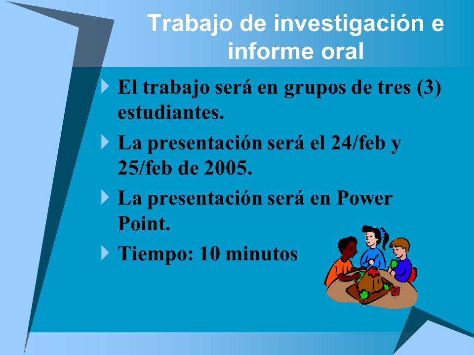 Trabajo de investigación e informe oral El trabajo será en grupos de tres (3) estudiantes. La presentación será el 24/feb y 25/feb de 2005. La present