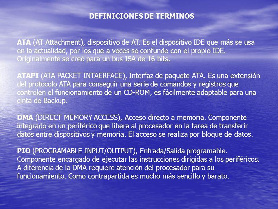 DEFINICIONES DE TERMINOS ATA (AT Attachment), dispositivo de AT. Es el dispositivo IDE que más se usa en la actualidad, por los que a veces se confund