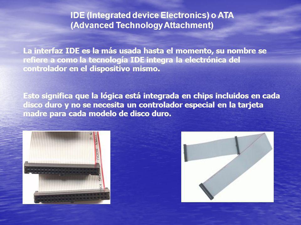 IDE (Integrated device Electronics) o ATA (Advanced Technology Attachment) La interfaz IDE es la más usada hasta el momento, su nombre se refiere a co