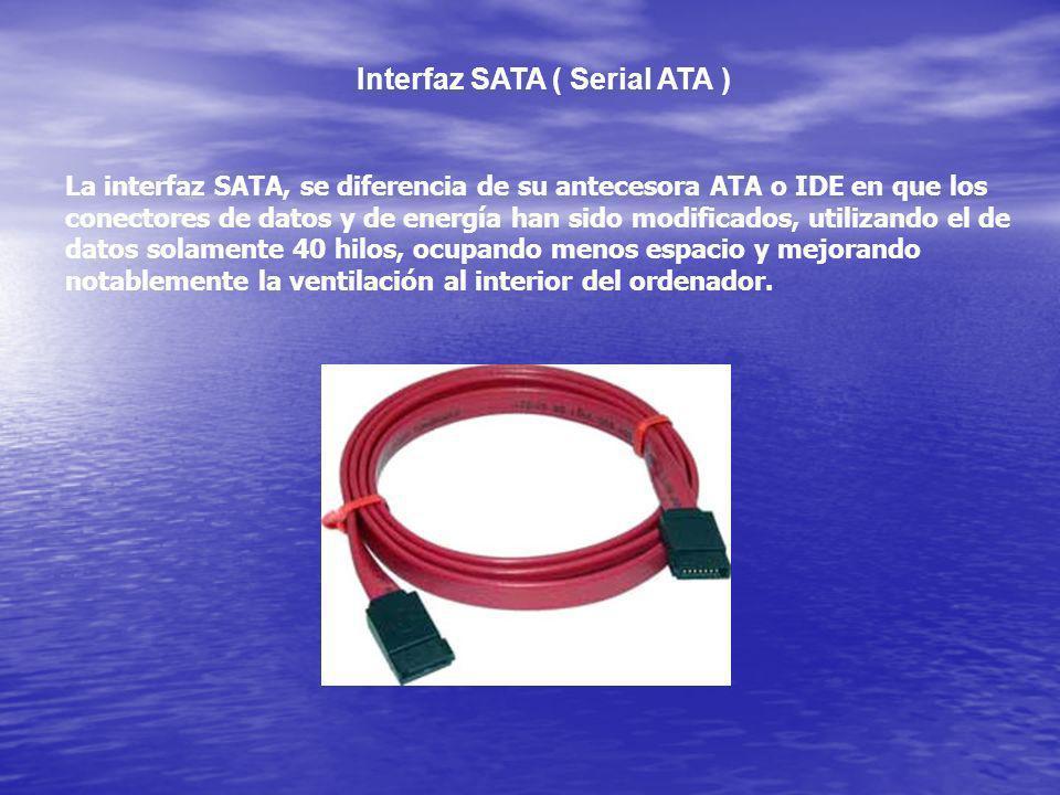 Interfaz SATA ( Serial ATA ) La interfaz SATA, se diferencia de su antecesora ATA o IDE en que los conectores de datos y de energía han sido modificad