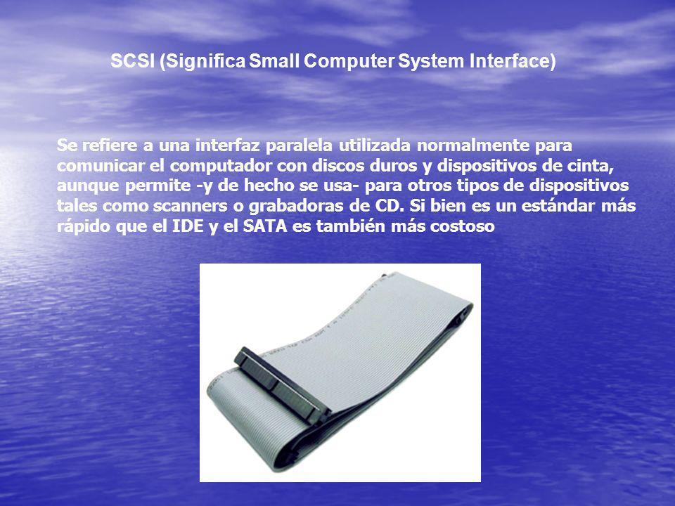 SCSI (Significa Small Computer System Interface) Se refiere a una interfaz paralela utilizada normalmente para comunicar el computador con discos duro