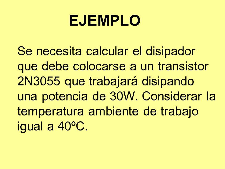 EJEMPLO Se necesita calcular el disipador que debe colocarse a un transistor 2N3055 que trabajará disipando una potencia de 30W. Considerar la tempera