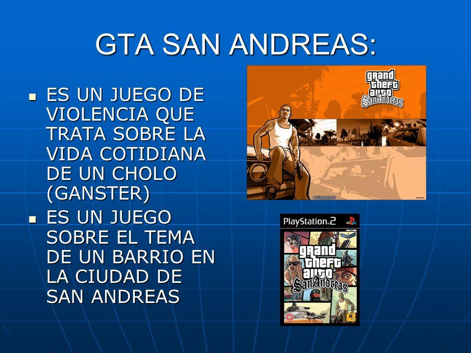 GTA SAN ANDREAS: ES UN JUEGO DE VIOLENCIA QUE TRATA SOBRE LA VIDA COTIDIANA DE UN CHOLO (GANSTER) ES UN JUEGO DE VIOLENCIA QUE TRATA SOBRE LA VIDA COT