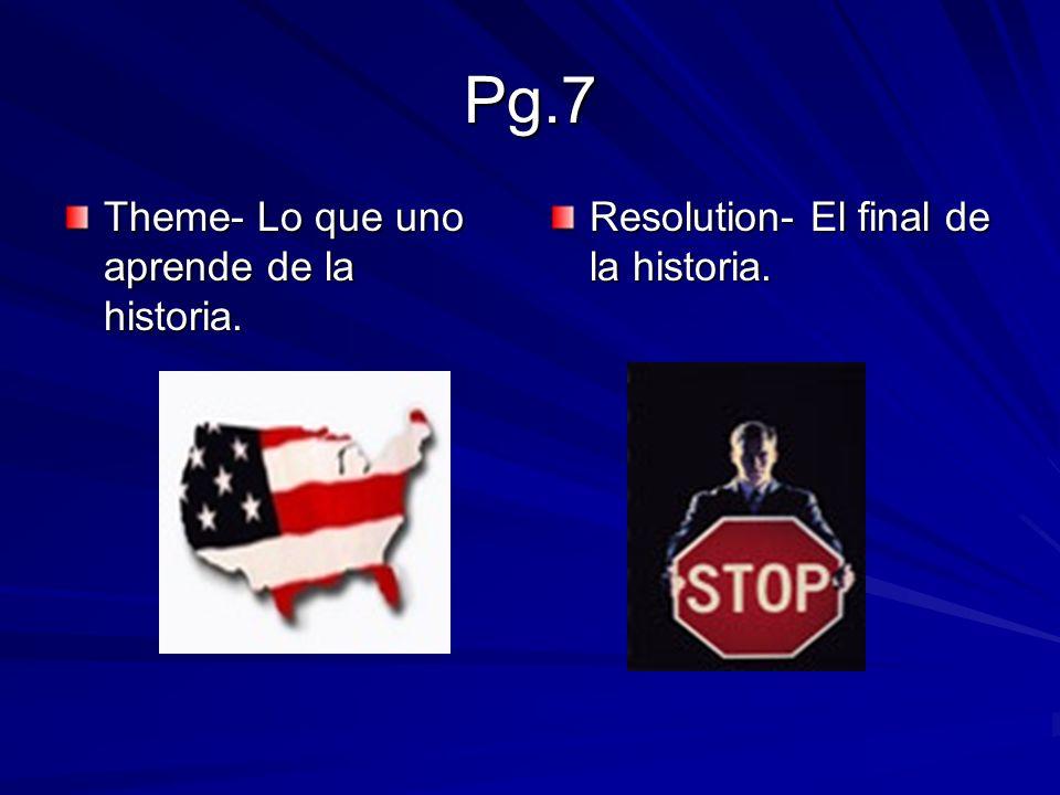 Pg.7 Theme- Lo que uno aprende de la historia. Resolution- El final de la historia.