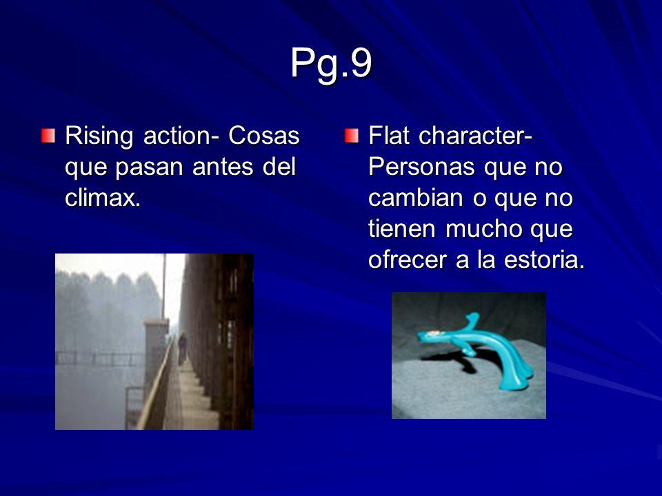 Pg.9 Rising action- Cosas que pasan antes del climax. Flat character- Personas que no cambian o que no tienen mucho que ofrecer a la estoria.