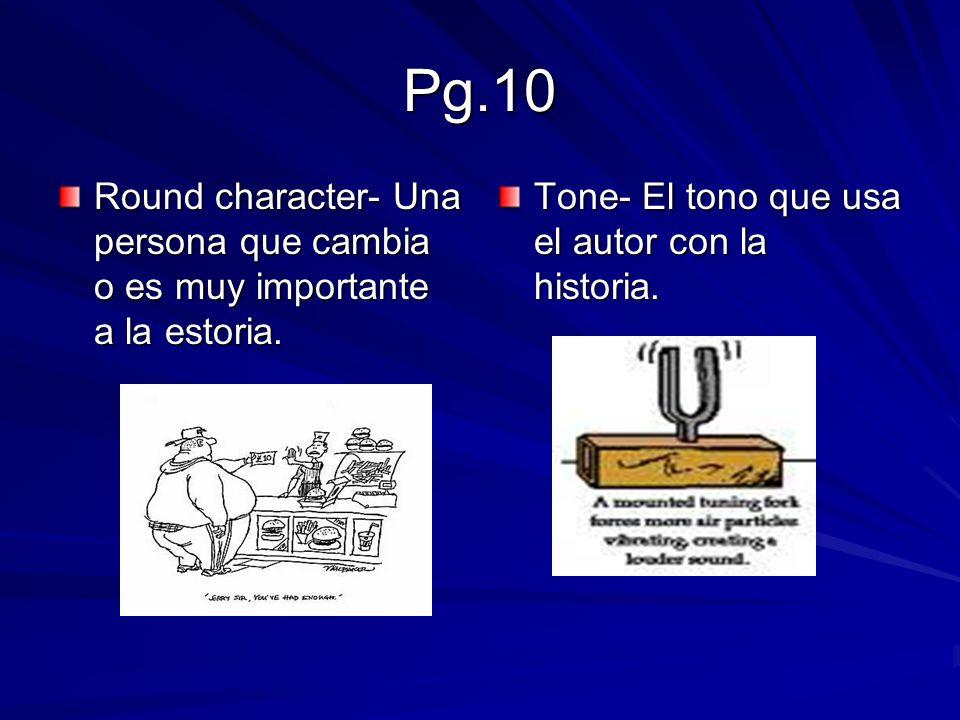 Pg.10 Round character- Una persona que cambia o es muy importante a la estoria. Tone- El tono que usa el autor con la historia.