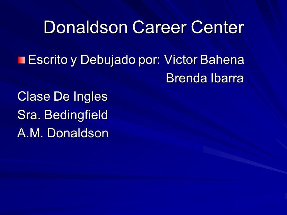 Donaldson Career Center Escrito y Debujado por: Victor Bahena Brenda Ibarra Brenda Ibarra Clase De Ingles Sra. Bedingfield A.M. Donaldson
