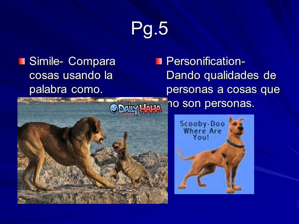 Pg.5 Simile- Compara cosas usando la palabra como. Personification- Dando qualidades de personas a cosas que no son personas.